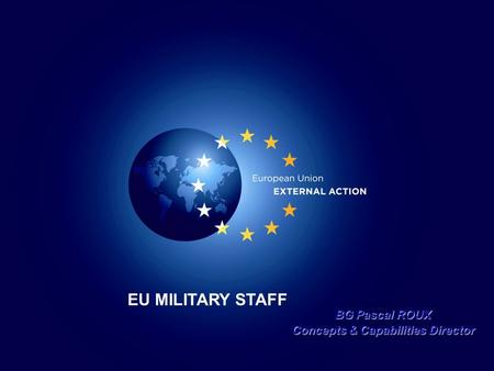 EU MILITARY STAFF BG Pascal ROUX Concepts & Capabilities Director.