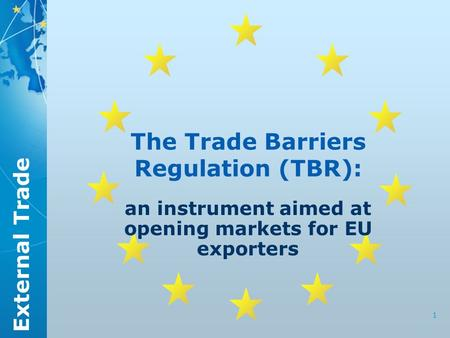 External Trade 1 The Trade Barriers Regulation (TBR): an instrument aimed at opening markets for EU exporters.