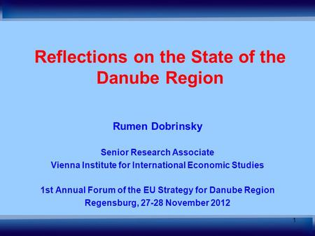 1 Reflections on the State of the Danube Region Rumen Dobrinsky Senior Research Associate Vienna Institute for International Economic Studies 1st Annual.