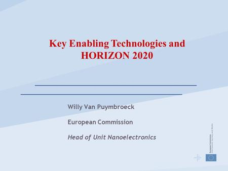 Willy Van Puymbroeck European Commission Head of Unit Nanoelectronics Key Enabling Technologies and HORIZON 2020.