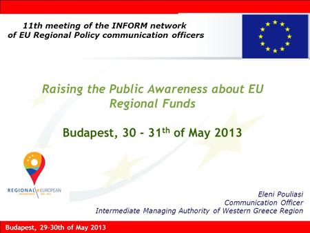Budapest, 29-30th of May 2013 Raising the Public Awareness about EU Regional Funds Budapest, 30 - 31 th of May 2013 Eleni Pouliasi Communication Officer.