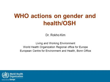 WHO actions on gender and health/OSH Dr. Rokho Kim Living and Working Environment World Health Organization Regional office for Europe European Centre.