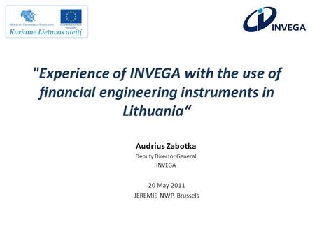 Experience of INVEGA with the use of financial engineering instruments in Lithuania 20 May 2011 JEREMIE NWP, Brussels Audrius Zabotka Deputy Director.