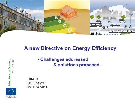 DRAFT DG Energy 22 June 2011 A new Directive on Energy Efficiency - Challenges addressed & solutions proposed -