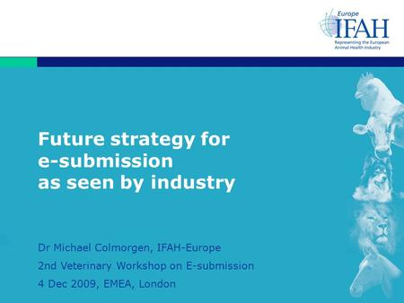 1 Future strategy for e-submission as seen by industry Dr Michael Colmorgen, IFAH-Europe 2nd Veterinary Workshop on E-submission 4 Dec 2009, EMEA, London.