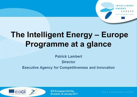 The Intelligent Energy – Europe Programme at a glance Patrick Lambert Director Executive Agency for Competitiveness and Innovation IEE European Info Day.