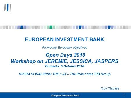 1 European Investment Bank EUROPEAN INVESTMENT BANK Promoting European objectives Open Days 2010 Workshop on JEREMIE, JESSICA, JASPERS Brussels, 5 October.