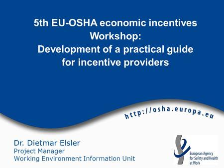 Dr. Dietmar Elsler Project Manager Working Environment Information Unit 5th EU-OSHA economic incentives Workshop: Development of a practical guide for.