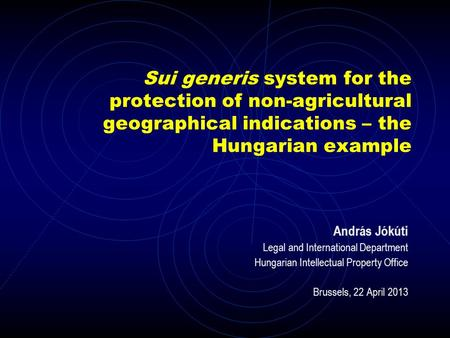 Sui generis system for the protection of non-agricultural geographical indications – the Hungarian example András Jókúti Legal and International Department.