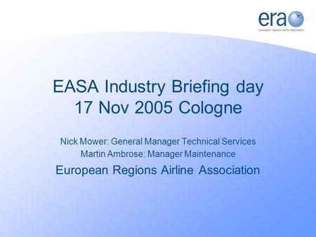 EASA Industry Briefing day 17 Nov 2005 Cologne Nick Mower: General Manager Technical Services Martin Ambrose: Manager Maintenance European Regions Airline.