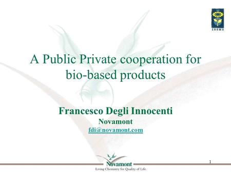 1 A Public Private cooperation for bio-based products Francesco Degli Innocenti Novamont
