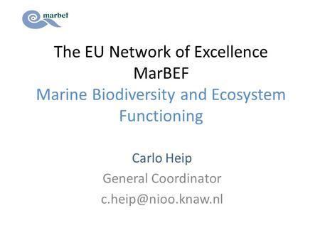 The EU Network of Excellence MarBEF Marine Biodiversity and Ecosystem Functioning Carlo Heip General Coordinator