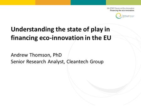 Understanding the state of play in <strong>financing</strong> eco-innovation in the EU Andrew Thomson, PhD Senior Research Analyst, Cleantech Group.
