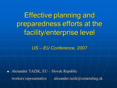Effective planning and preparedness efforts at the facility/enterprise level US – EU Conference, 2007 Alexander TAZIK, EU – Slovak Republic Alexander TAZIK,