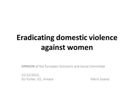 Eradicating domestic violence against women OPINION of the European Economic and Social Committee 21/12/2012, EU-Turkey JCC, Ankara Mário Soares.