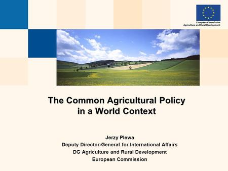 The Common Agricultural Policy in a World Context Jerzy Plewa Deputy Director-General for International Affairs DG Agriculture and Rural Development European.