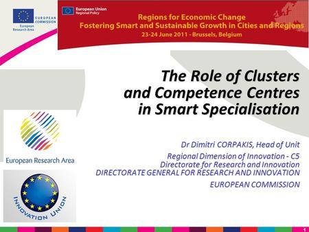 1 The Role of Clusters and Competence Centres in Smart Specialisation Dr Dimitri CORPAKIS, Head of Unit Regional Dimension of Innovation - C5 Directorate.