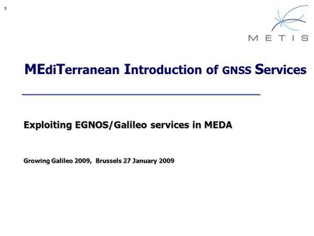 1 ME di T erranean I ntroduction of GNSS S ervices Exploiting EGNOS/Galileo services in MEDA Growing Galileo 2009, Brussels 27 January 2009.
