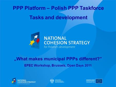 PPP Platform – Polish PPP Taskforce Tasks and development What makes municipal PPPs different? EPEC Workshop, Brussels, Open Days 2011.