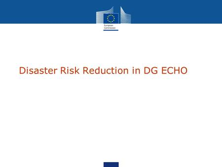 Disaster Risk Reduction in DG ECHO The EU as a humanitarian donor EU largest donor of humanitarian aid in the world Member States + Commission = more.