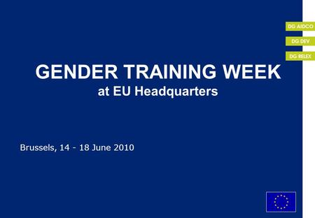 EuropeAid DG RELEX DG DEV DG AIDCO 1 GENDER TRAINING WEEK at EU Headquarters Brussels, 14 - 18 June 2010.