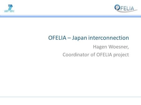 OFELIA – Japan interconnection Hagen Woesner, Coordinator of OFELIA project.
