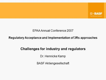 EPAA Annual Conference 2007 Regulatory Acceptance and Implementation of 3Rs approaches Challenges for industry and regulators Dr. Hennicke Kamp BASF Aktiengesellschaft.