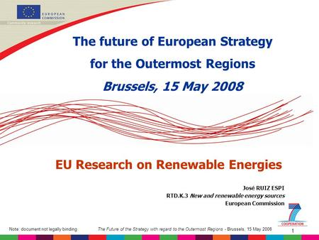 The Future of the Strategy with regard to the Outermost Regions - Brussels, 15 May 2008Note: document not legally binding 1 José RUIZ ESPI RTD.K.3 New.