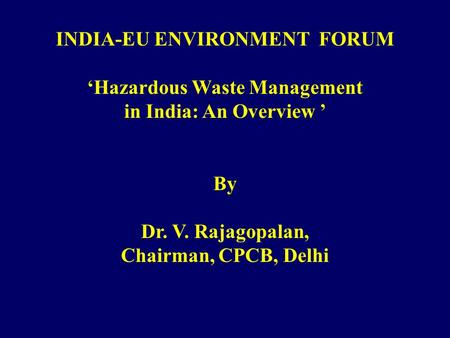 INDIA-EU ENVIRONMENT FORUM Hazardous Waste Management in India: An Overview By Dr. V. Rajagopalan, Chairman, CPCB, Delhi.