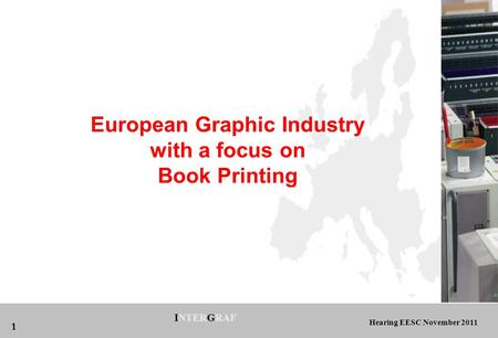 Hearing EESC November 2011 INTERGRAF 1 European Graphic Industry with a focus on Book Printing.