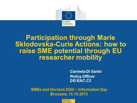 Date: in 12 pts Participation through Marie Sklodovska-Curie Actions: how to raise SME potential through EU researcher mobility Education and Culture Carmela.