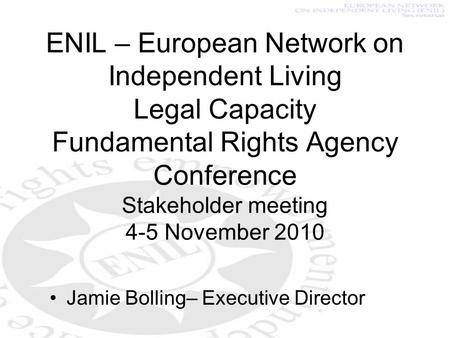 ENIL – European Network on Independent Living Legal Capacity Fundamental Rights Agency Conference Stakeholder meeting 4-5 November 2010 Jamie Bolling–