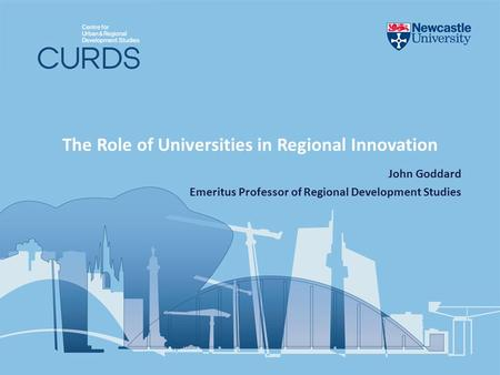 The Role of Universities in Regional Innovation John Goddard Emeritus Professor of Regional Development Studies.