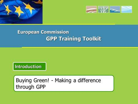 Buying Green! - Making a difference through GPP Introduction European Commission GPP Training Toolkit.