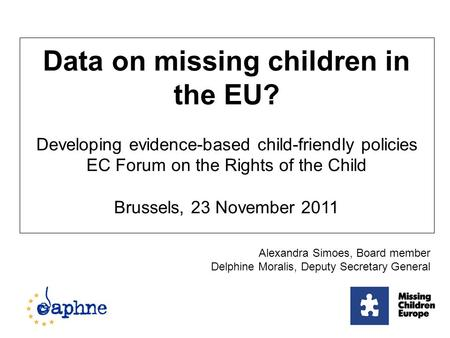 Data on missing children in the EU? Developing evidence-based child-friendly policies EC Forum on the Rights of the Child Brussels, 23 November 2011 Alexandra.