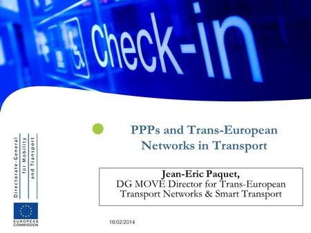 16/02/2014 PPPs and Trans-European Networks in Transport Jean-Eric Paquet, DG MOVE Director for Trans-European Transport Networks & Smart Transport.