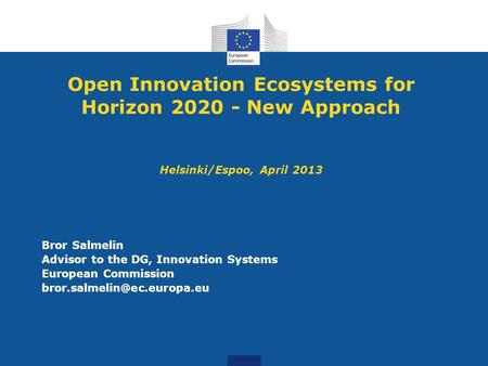 Open Innovation Ecosystems for Horizon 2020 - New Approach Helsinki/Espoo, April 2013 Bror Salmelin Advisor to the DG, Innovation Systems European Commission.