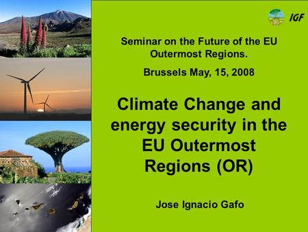 Climate Change and energy security in the EU Outermost Regions (OR) Jose Ignacio Gafo Seminar on the Future of the EU Outermost Regions. Brussels May,