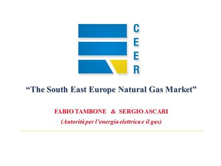 The South East Europe Natural Gas Market FABIO TAMBONE & SERGIO ASCARI (Autorità per lenergia elettrica e il gas)