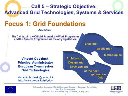 Information Society and Media Directorate-General – European Commission Unit Grid Technologies IST-Call 5 Grid Information Day - Brussels, 30 May 2005.