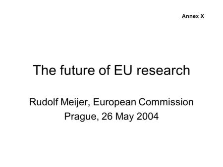 The future of EU research Rudolf Meijer, European Commission Prague, 26 May 2004 Annex X.