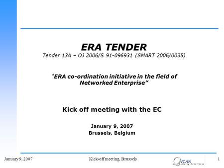 January 9, 2007Kick-off meeting, Brussels1 Kick off meeting with the EC January 9, 2007 Brussels, Belgium ERA TENDER Tender 13A – OJ 2006/S 91-096931 (SMART.
