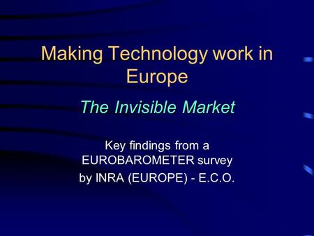 Making Technology work in Europe The Invisible Market Key findings from a EUROBAROMETER survey by INRA (EUROPE) - E.C.O.