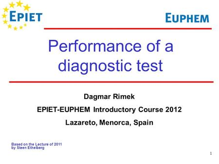 1 Performance of a diagnostic test Based on the Lecture of 2011 by Steen Ethelberg Dagmar Rimek EPIET-EUPHEM Introductory Course 2012 Lazareto, Menorca,
