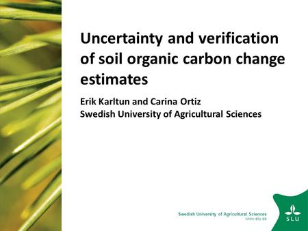 Swedish University of Agricultural Sciences www.slu.se Uncertainty and verification of soil organic carbon change estimates Erik Karltun and Carina Ortiz.