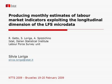 Producing monthly estimates of labour market indicators exploiting the longitudinal dimension of the LFS microdata R. Gatto, S. Loriga, A. Spizzichino.