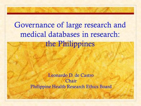 Governance of large research and medical databases in research: the Philippines Leonardo D. de Castro Chair Philippine Health Research Ethics Board.