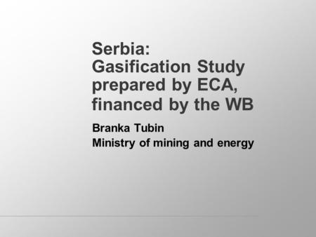 Serbia: Gasification Study prepared by ECA, financed by the WB Branka Tubin Ministry of mining and energy.