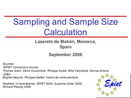 Sampling and Sample Size Calculation Sources: -EPIET Introductory course, Thomas Grein, Denis Coulombier, Philippe Sudre, Mike Catchpole, Denise Antona.