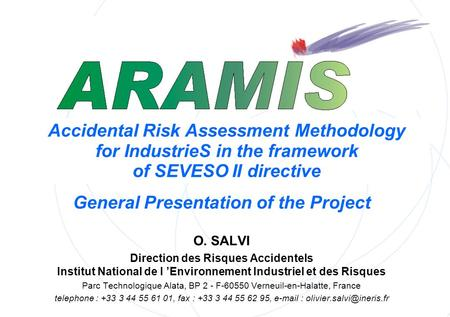 Accidental Risk Assessment Methodology for IndustrieS in the framework of SEVESO II directive General Presentation of the Project O. SALVI Direction des.